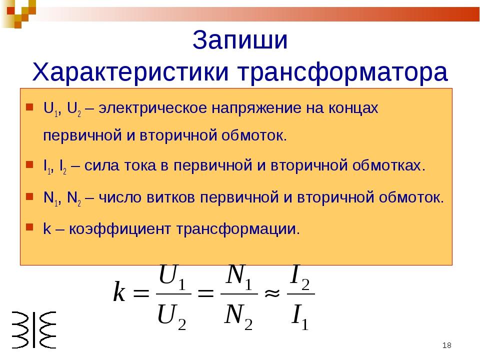 * Запиши Характеристики трансформатора U1, U2 – электрическое напряжение на к...