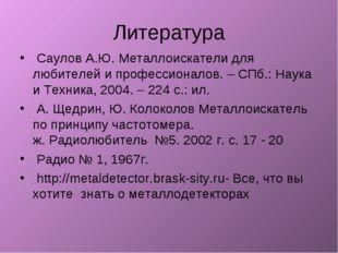 Литература Саулов А.Ю. Металлоискатели для любителей и профессионалов. – СПб.