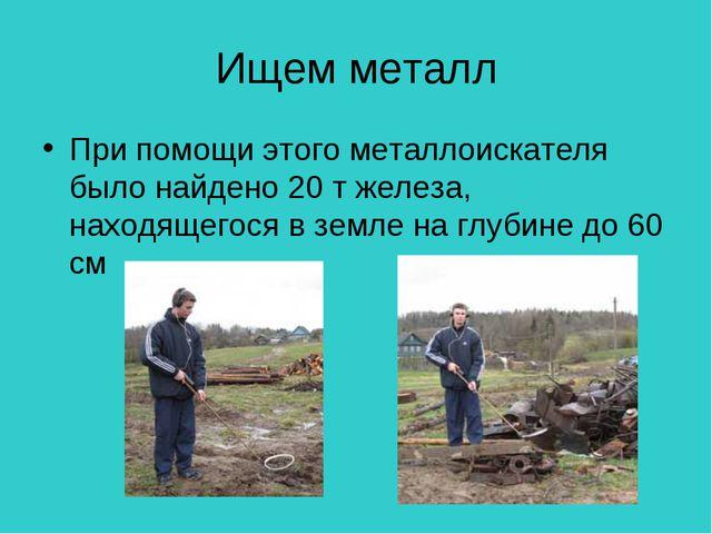 Ищем металл При помощи этого металлоискателя было найдено 20 т железа, находя...
