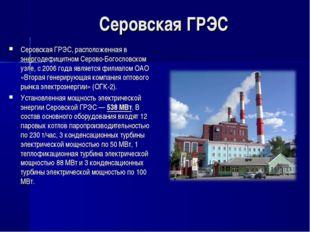 Серовская ГРЭС Серовская ГРЭС, расположенная в энергодефицитном Серово-Богосл