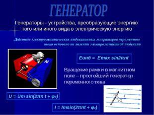 Генераторы - устройства, преобразующие энергию того или иного вида в электрич