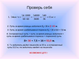 Проверь себя 2. Путь за время реакции водителя S1= 15 х 2 =30 м. 3. Путь за в