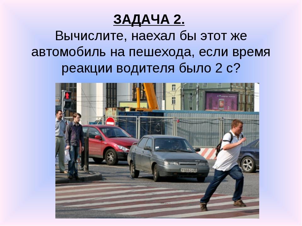 ЗАДАЧА 2. Вычислите, наехал бы этот же автомобиль на пешехода, если время реа...