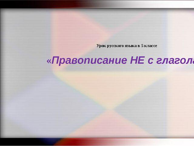 Урок русского языка в 5 классе «Правописание НЕ с глаголами»