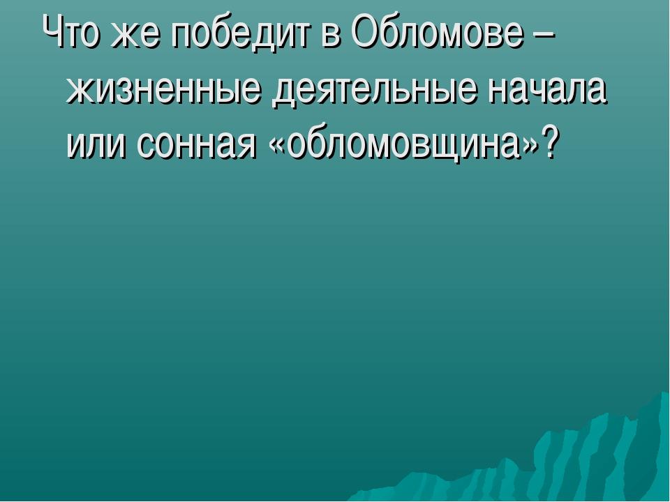 Что же победит в Обломове – жизненные деятельные начала или сонная «обломовщи...