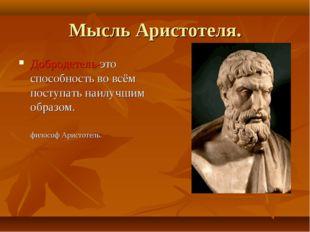 Мысль Аристотеля. Добродетель-это способность во всём поступать наилучшим обр