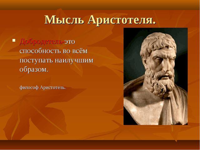 Мысль Аристотеля. Добродетель-это способность во всём поступать наилучшим обр...