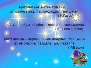 Арифметика математиканың, ал математика ғылымдардың патшасы. ( К.Гаусс) Ақыл