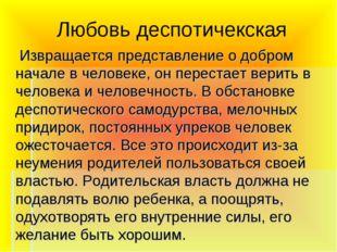 Любовь деспотичекская Извращается представление о добром начале в человеке, о