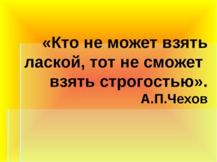 «Кто не может взять лаской, тот не сможет взять строгостью». А.П.Чехов