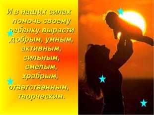 И в наших силах помочь своему ребенку вырасти добрым, умным, активным, сильны