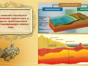 Под океанами находится океаническая земная кора, а материки представляют собо