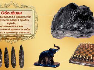 Обсидиан использовался в древности для изготовления орудий труда; применяетс