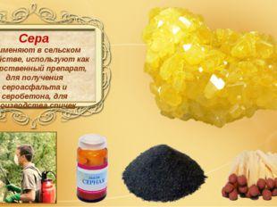 Сера применяют в сельском хозяйстве, используют как лекарственный препарат,