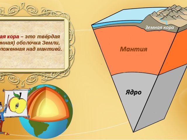 Земная кора – это твёрдая (каменная) оболочка Земли, расположенная над мантией.
