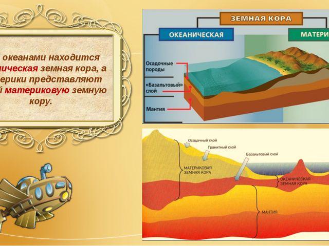 Под океанами находится океаническая земная кора, а материки представляют собо...