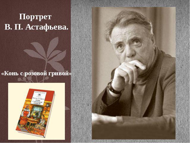 Портрет В. П. Астафьева. «Конь с розовой гривой»