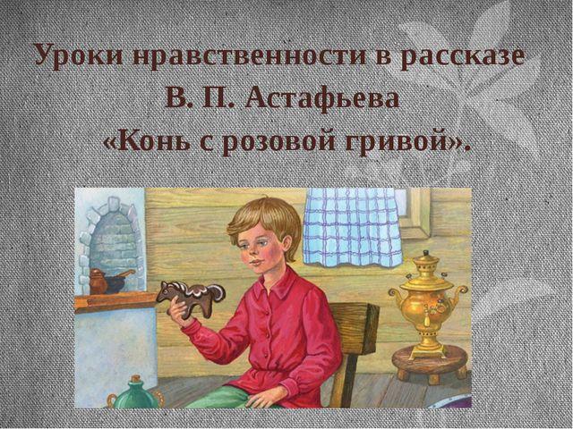 Уроки нравственности в рассказе В. П. Астафьева «Конь с розовой гривой».