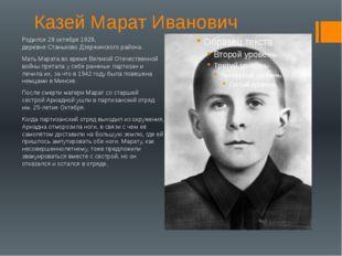 Казей Марат Иванович Родился 29 октября1929, деревняСтаньковоДзержинского