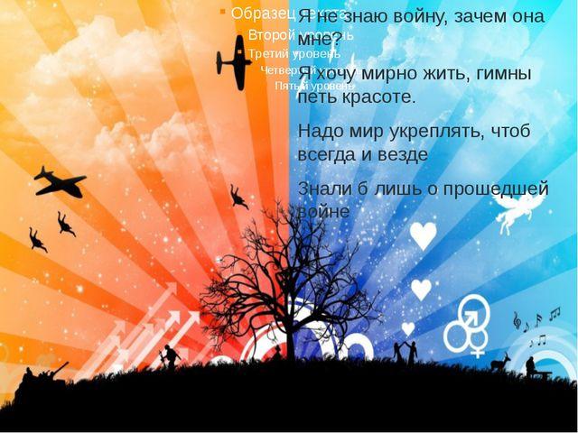 Я не знаю войну, зачем она мне? Я хочу мирно жить, гимны петь красоте. Надо м...
