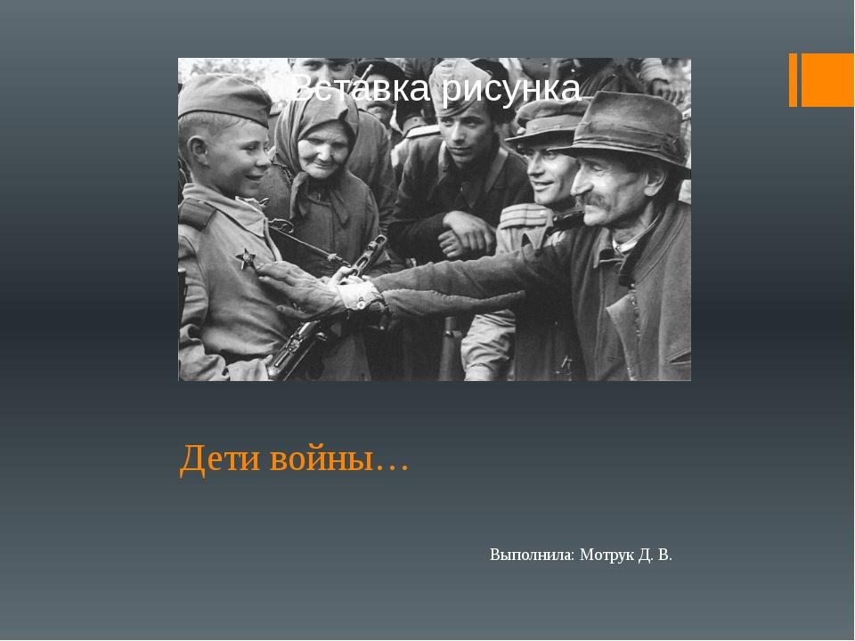 Дети войны… Выполнила: Мотрук Д. В.