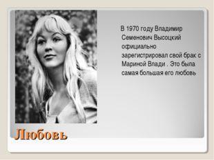 Любовь В1970 году Владимир Семенович Высоцкий официально зарегистрировал сво