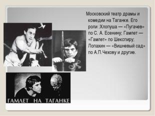 Театр Московский театр драмы и комедии на Таганке. Его роли :Хлопуша — «Пугач