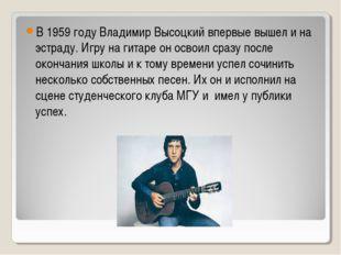 В 1959 году Владимир Высоцкий впервые вышел и на эстраду. Игру на гитаре он о