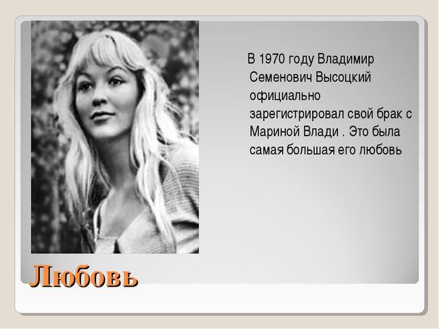 Любовь В1970 году Владимир Семенович Высоцкий официально зарегистрировал сво...