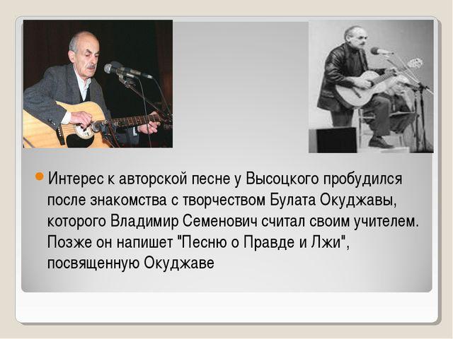 Интерес к авторской песне у Высоцкого пробудился после знакомства с творчест...