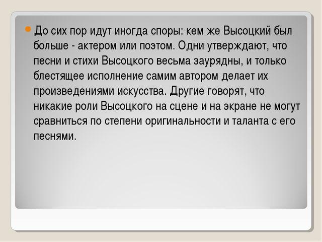 До сих пор идут иногда споры: кем же Высоцкий был больше - актером или поэтом...