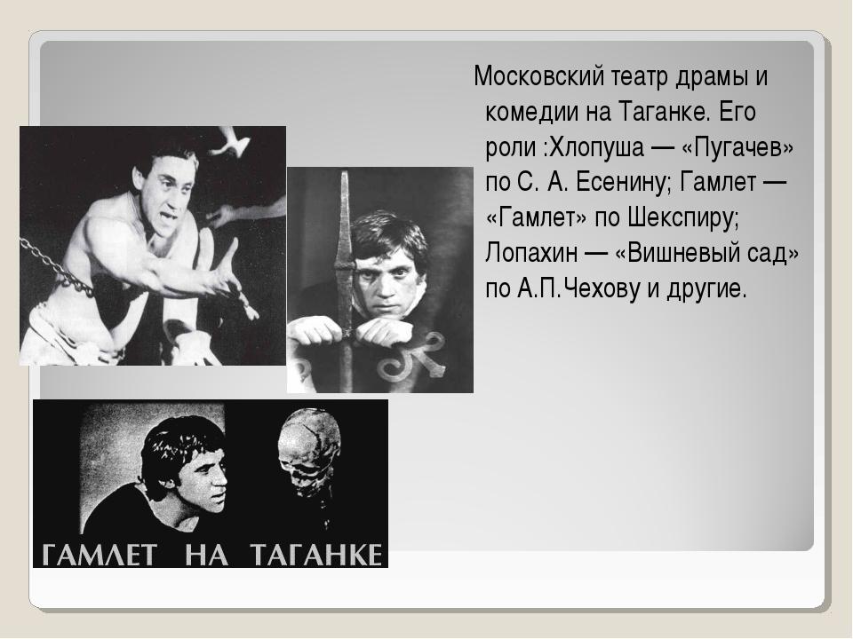 Театр Московский театр драмы и комедии на Таганке. Его роли :Хлопуша — «Пугач...