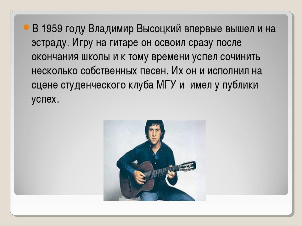 В 1959 году Владимир Высоцкий впервые вышел и на эстраду. Игру на гитаре он о...
