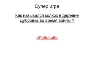 Супер игра Как назывался колхоз в деревне Дубровка во время войны ? «Рабочий»