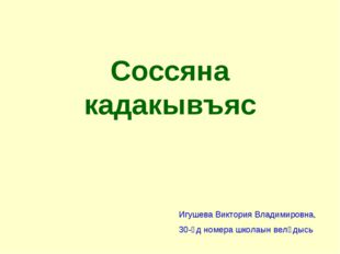 Соссяна кадакывъяс Игушева Виктория Владимировна, 30-ӧд номера школаын велӧдысь