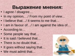 Выражение мнения: I agree / disagree… In my opinion,…/ From my point of view.