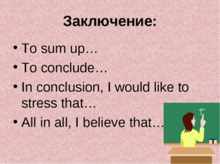Заключение: To sum up… To conclude… In conclusion, I would like to stress tha