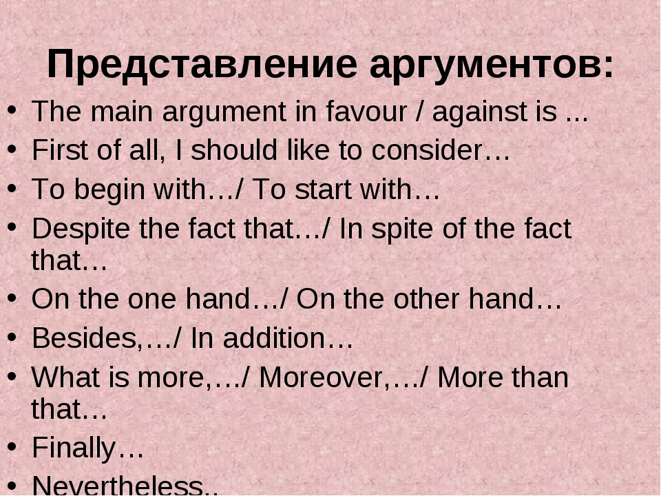 Представление аргументов: The main argument in favour / against is ... First...