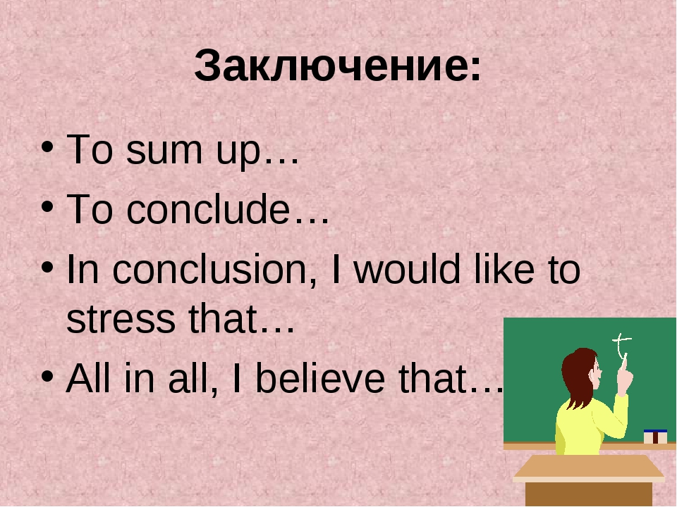 Заключение: To sum up… To conclude… In conclusion, I would like to stress tha...