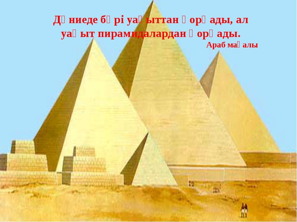 Дүниеде бәрі уақыттан қорқады, ал уақыт пирамидалардан қорқады. Араб мақалы