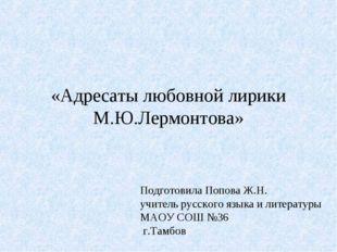 «Адресаты любовной лирики М.Ю.Лермонтова» Подготовила Попова Ж.Н. учитель рус