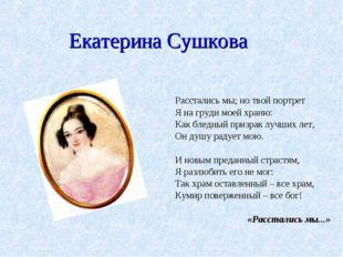 Екатерина Сушкова Расстались мы; но твой портрет Я на груди моей храню: Как