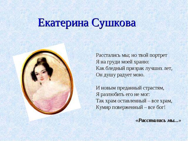 Екатерина Сушкова Расстались мы; но твой портрет Я на груди моей храню: Как...