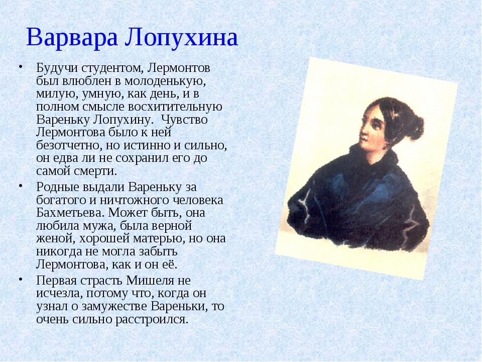 Варвара Лопухина Будучи студентом, Лермонтов был влюблен в молоденькую, милую...