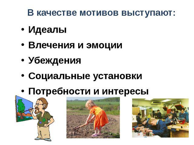 В качестве мотивов выступают: Идеалы Влечения и эмоции Убеждения Социальные у...