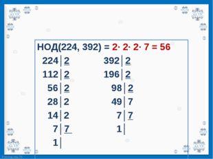 НОД(224, 392) = 2· 2· 2· 7 = 56 НОД(224, 392) = 2· 2· 2· 7 = 56   224│2