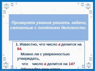 1. Известно, что число а делится на 84.   1. Известно, что число а делится н