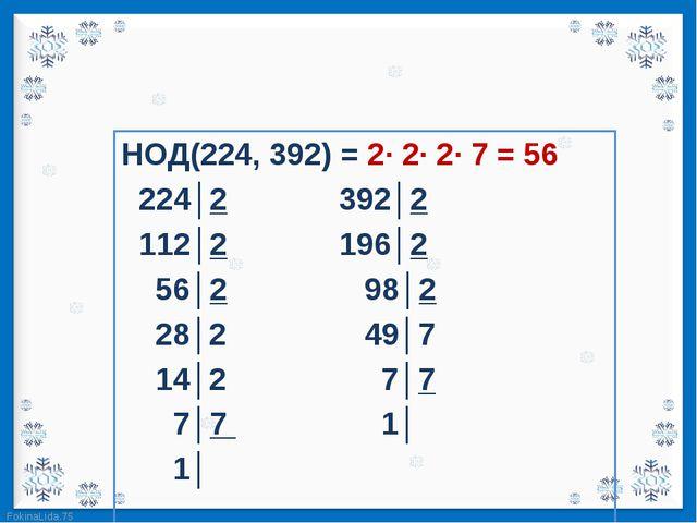 НОД(224, 392) = 2· 2· 2· 7 = 56 НОД(224, 392) = 2· 2· 2· 7 = 56   224│2...