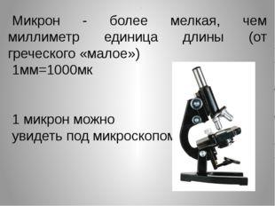 Микрон - более мелкая, чем миллиметр единица длины (от греческого «малое») 1м