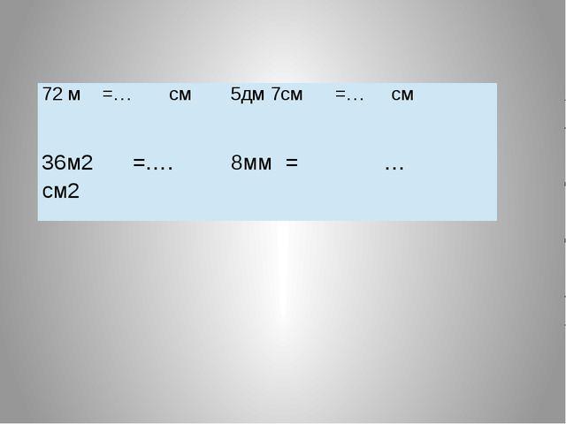 72 м =… см 5дм 7см =… см 36м2=…. см2 8мм = …